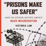 """""""Prisons Make Us Safer"""" And 20 Other Myths about Mass Incarceration, Victoria Law"""