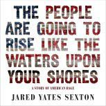 The People Are Going to Rise Like the Waters Upon Your Shore A Story of American Rage, Jared Yates Sexton