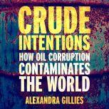 Crude Intentions How Oil Corruption Contaminates The World, Alexandra Gillies