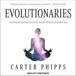 Evolutionaries Unlocking the Spiritual and Cultural Potential of Science's Greatest Idea, Carter Phipps
