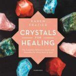 Crystals for Healing The Complete Reference Guide with Remedies for Mind, Heart & Soul, Karen Frazier