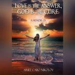Love is the Answer God is the Cure An honest testimony of a shocking and inspirational life story, Aimee Cabo Nikolov