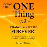 Doing This ONE Thing Will Change Your Life Forever! The Self Help Guide to Personal Growth & Healthy Relationships, Jacqui Olliver