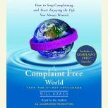 A Complaint Free World How to Stop Complaining and Start Enjoying the Life You Always Wanted, Will Bowen