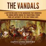 The Vandals A Captivating Guide to the Barbarians That Conquered the Roman Empire During the Transitional Period from Late Antiquity to the Early Middle Ages, Captivating History