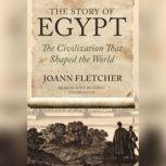 The Story of Egypt The Civilization That Shaped the World, Joann Fletcher