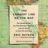 The Longest Line on the Map The United States, the Pan-American Highway, and the Quest to Link the Americas, Eric Rutkow