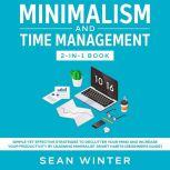 Minimalism and Time Management 2-in-1 Book Simple Yet Effective Strategies to Declutter Your Mind and Increase Your Productivity by Learning Minimalist Smart Habits (Beginner's Guide), Sean Winter