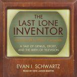 The Last Lone Inventor A Tale of Genius, Deceit, and the Birth of Television, Evan I. Schwartz