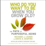 Who Do You Want to Be When You Grow Old? The Path of Purposeful Aging, Richard J. Leider