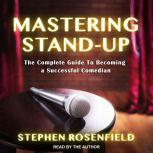Mastering Stand-Up The Complete Guide to Becoming a Successful Comedian, Stephen Rosenfield