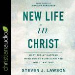 New Life In Christ What Really Happens When You're Born Again and Why It Matters, Steven J. Lawson