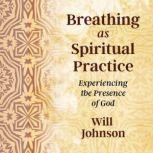 Breathing as Spiritual Practice Experiencing the Presence of God, Will Johnson