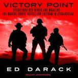 Victory Point Operations Red Wings and Whalers — the Marine Corps' Battle for Freedom in Afghanistan, Ed Darack