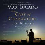 Cast of Characters: Lost and Found Encounters with the Living God, Max Lucado