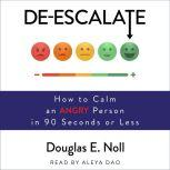 De-Escalate How to Calm an Angry Person in 90 Seconds or Less, Douglas E. Noll