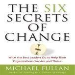 The Six Secrets of Change What the Best Leaders Do to Help Their Organizations Survive and Thrive, Michael Fullan