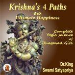 Krishna's 4 Paths to Ultimate Happiness Complete Yogic Science of  the Bhagavad Gita, Dr. King