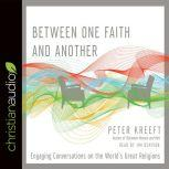 Between One Faith and Another Engaging Conversations on the World's Great Religions, Peter Kreeft