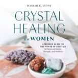 Crystal Healing for Women A Modern Guide to the Power of Crystals for Renewed Energy, Strength, and Wellness, Mariah K. Lyons
