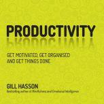 Productivity Get Things Done and Find Your Personal Path to Success, Gill Hasson