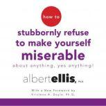 How to Stubbornly Refuse to Make Yourself Miserable About Anything, Yes Anything, Albert Ellis, Ph.D.