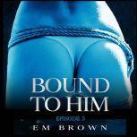 Bound to Him - Episode 5 An International Billionaire Romance, Em Brown