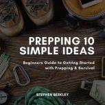Prepping 10 Simple Ideas Beginners Guide to Getting Started with Prepping & Survival, Stephen Berkley