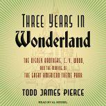 Three Years in Wonderland The Disney Brothers, C. V. Wood, and the Making of the Great American Theme Park, Todd James Pierce