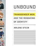 Unbound Transgender Men and the Remaking of Identity, Arlene Stein