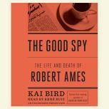 The Good Spy The Life and Death of Robert Ames, Kai Bird