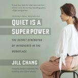 Quiet Is a Superpower The Secret Strengths of Introverts in the Workplace, Jill Chang