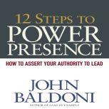 12 Steps to Power Presence How to Exert Your Authority to Lead, John Baldoni