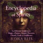 Encyclopedia of Spirits The Ultimate Guide to the Magic of Fairies, Genies, Demons, Ghosts, Gods & Goddesses, Judika Illes