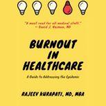 Burnout in Healthcare: A Guide to Addressing the Epidemic, Rajeev Kurapati MD
