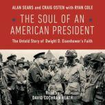 The Soul of an American President The Untold Story of Dwight D. Eisenhower's Faith, Alan Sears