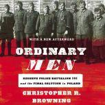 Ordinary Men Reserve Police Battalion 101 and the Final Solution in Poland, Christopher R. Browning