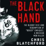 """The Black Hand The Bloody Rise and Redemption of """"Boxer"""" Enriquez, a Mexican Mob Killer, Chris Blatchford"""