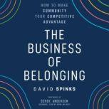 The Business of Belonging How to Build Communities that Grow the Bottom Line, David Spinks