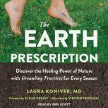 The Earth Prescription Discover the Healing Power of Nature with Grounding Practices for Every Season, MD Koniver