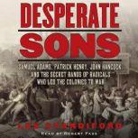 Desperate Sons Samuel Adams, Patrick Henry, John Hancock, and the Secret Bands of Radicals Who Led the Colonies to War, Les Standiford