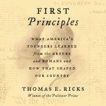 First Principles What America's Founders Learned from the Greeks and Romans and How That Shaped Our Country, Thomas E. Ricks