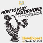 How To Play Saxophone Your Step by Step Guide To Playing Saxophone, HowExpert