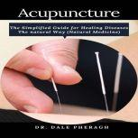 Acupuncture: The Simplified Guide for Healing Diseases The natural Way (Natural Medicine), Dr. Dale Pheragh