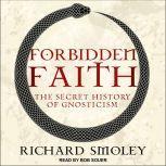Forbidden Faith The Secret History of Gnosticism, Richard Smoley