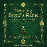 Tending Brigid's Flame Awaken to the Celtic Goddess of Hearth, Temple, and Forge, Lunaea Weatherstone