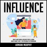Influence How to Win Friends, Influence People & Know Exactly What to Say - The Psychology of Persuasion, Armani Murphy