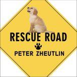 Rescue Road One Man, Thirty Thousand Dogs and a Million Miles on the Last Hope Highway, Peter Zheutlin