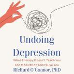 Undoing Depression What Therapy Doesn't Teach You and Medication Can't Give You, Richard O'Connor