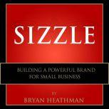 Sizzle Building a Powerful Brand for Small Business, Bryan Heathman